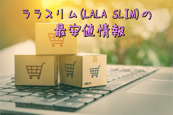 ララスリム(LALA SLIM)の最安値情報(Amazon・楽天・公式サイト)
