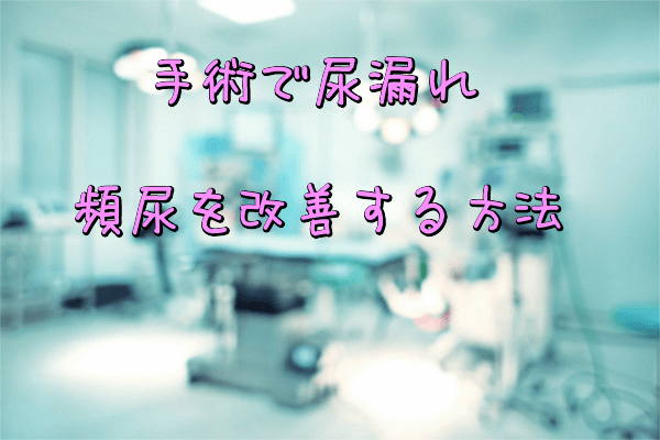 手術で尿漏れ・頻尿を改善する方法
